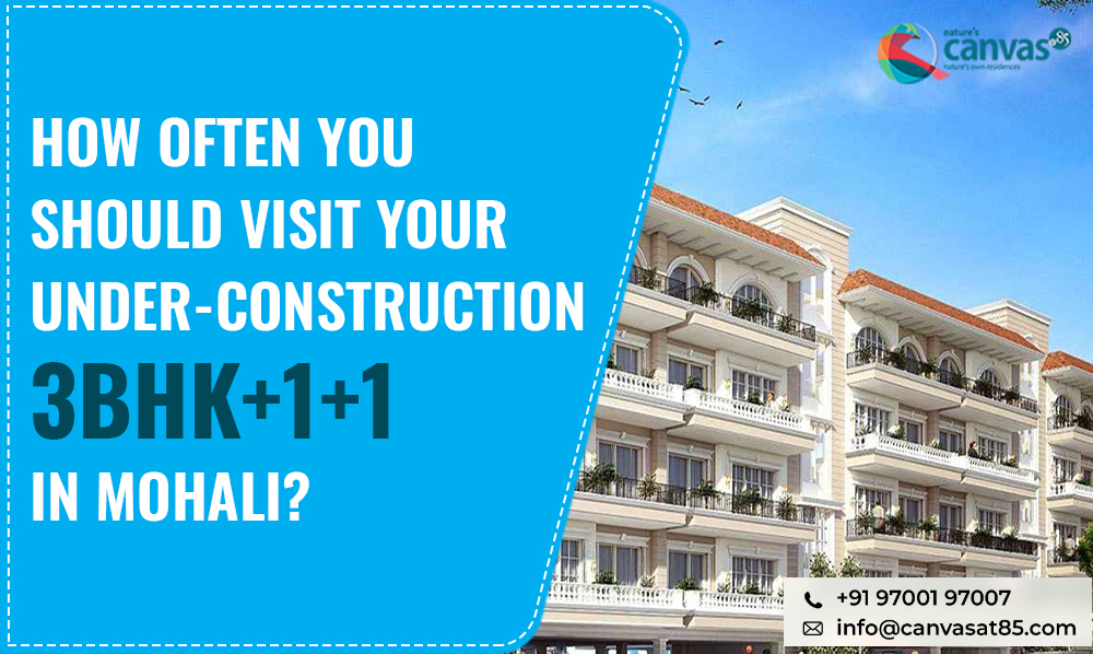 How Often You Should Visit Your Under-Construction 3BHK+1+1 in Mohali?